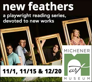New Feathers is a professionally-produced performance reading series, showcasing new works that offer industry-insider views to the creative development process. Currently, New Feathers presents the award-winning playwrights of the Princeton Witherspoon Circle and others throughout the region. Launched in 2017 at the famed Raven Resort in New Hope, the series quickly developed a cult following and, having outgrown its nest, is now spreading it wings at the Michener Art Museum. With a cast of skilled performers, patrons will soar to new heights through the craft of professional storytelling, delivering a memorable mix of emotion-flexing, brain-teasing comedy; frank thought; post-conversations; and more. Amid the indie entertainment-styled format and inimitable cast of characters, New Feathers promises to take you on a literary escapade while immersing you in the experience of the experimental theatrical process. The 2018 season at the Michener Art Museum features three productions: November 1 - Shorts Night; November 15 - Three One Act Plays; and December 20 - Exclusive Full Length Production.